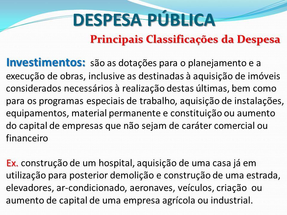 DESPESA PÚBLICA Principais Classificações da Despesa Investimentos: Investimentos: são as dotações para o planejamento e a execução de obras, inclusiv