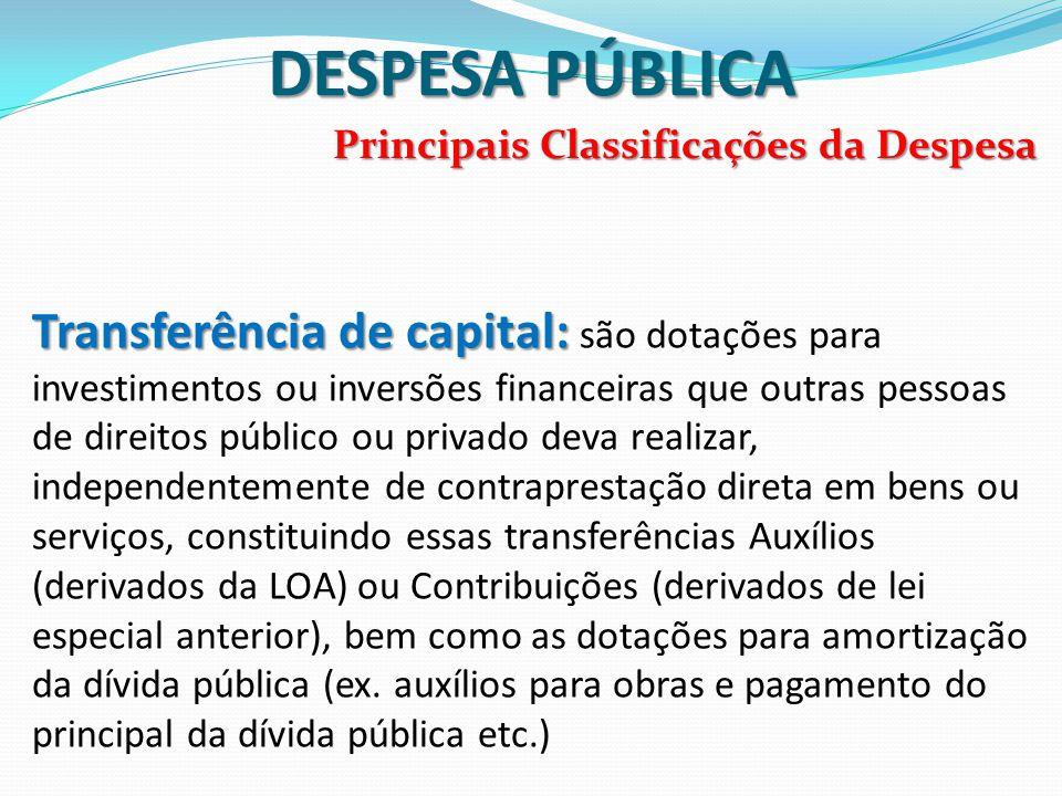 DESPESA PÚBLICA Principais Classificações da Despesa Transferência de capital: Transferência de capital: são dotações para investimentos ou inversões