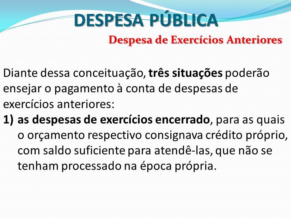 DESPESA PÚBLICA Diante dessa conceituação, três situações poderão ensejar o pagamento à conta de despesas de exercícios anteriores: 1)as despesas de e
