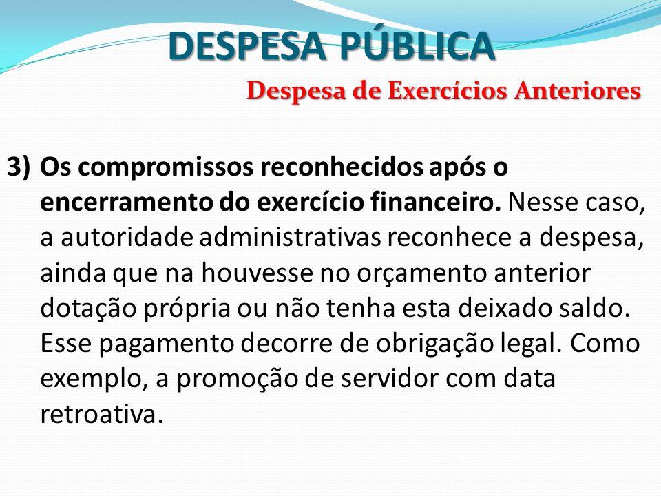 DESPESA PÚBLICA 3)Os compromissos reconhecidos após o encerramento do exercício financeiro. Nesse caso, a autoridade administrativas reconhece a despe