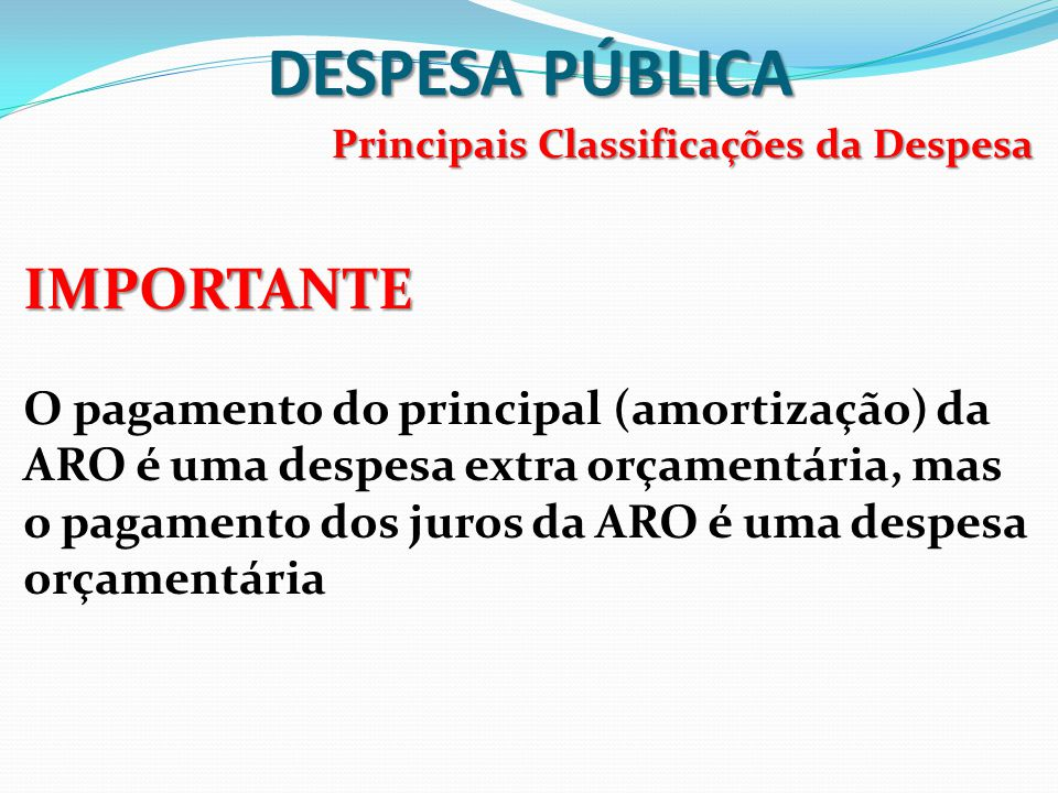 DESPESA PÚBLICA Principais Classificações da Despesa IMPORTANTE O pagamento do principal (amortização) da ARO é uma despesa extra orçamentária, mas o