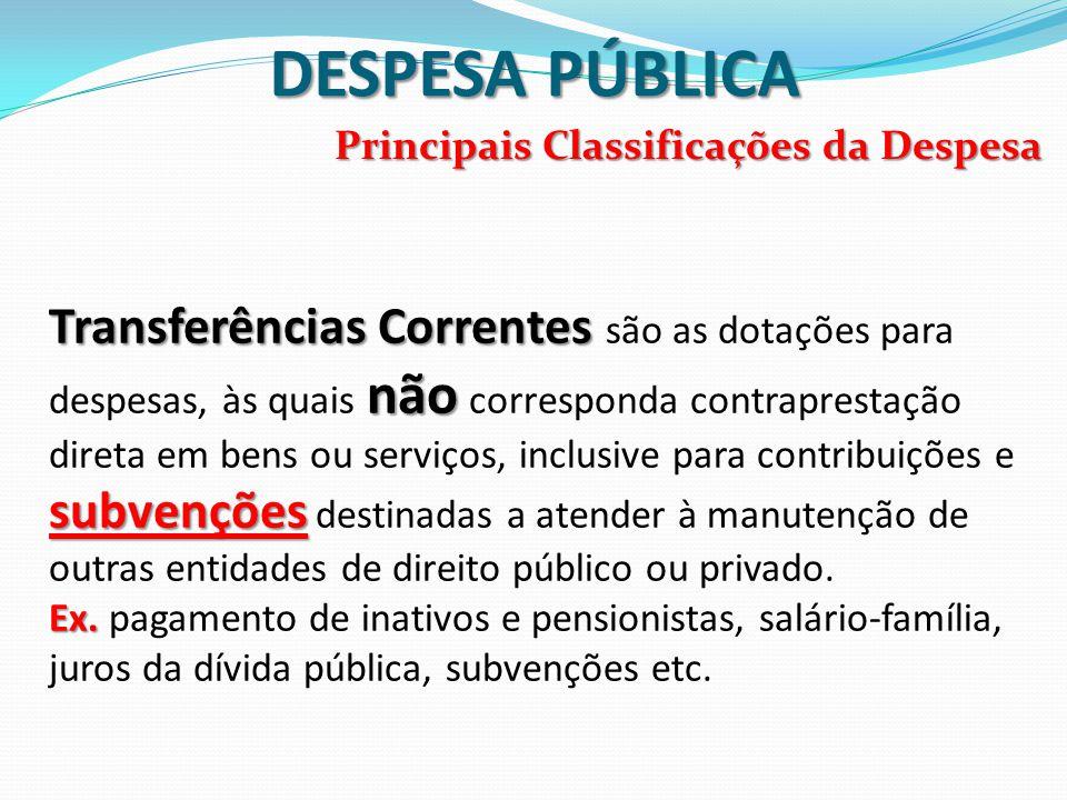DESPESA PÚBLICA Principais Classificações da Despesa Transferências Correntes não subvenções Transferências Correntes são as dotações para despesas, à