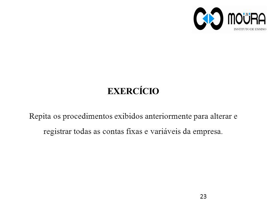 EXERCÍCIO Repita os procedimentos exibidos anteriormente para alterar e registrar todas as contas fixas e variáveis da empresa. 23