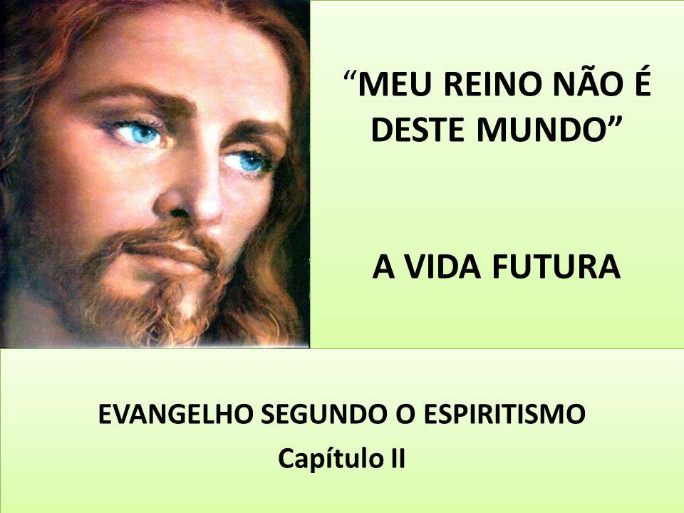 """""""MEU REINO NÃO É DESTE MUNDO"""" A VIDA FUTURA EVANGELHO SEGUNDO O ESPIRITISMO Capítulo II EVANGELHO SEGUNDO O ESPIRITISMO Capítulo II"""