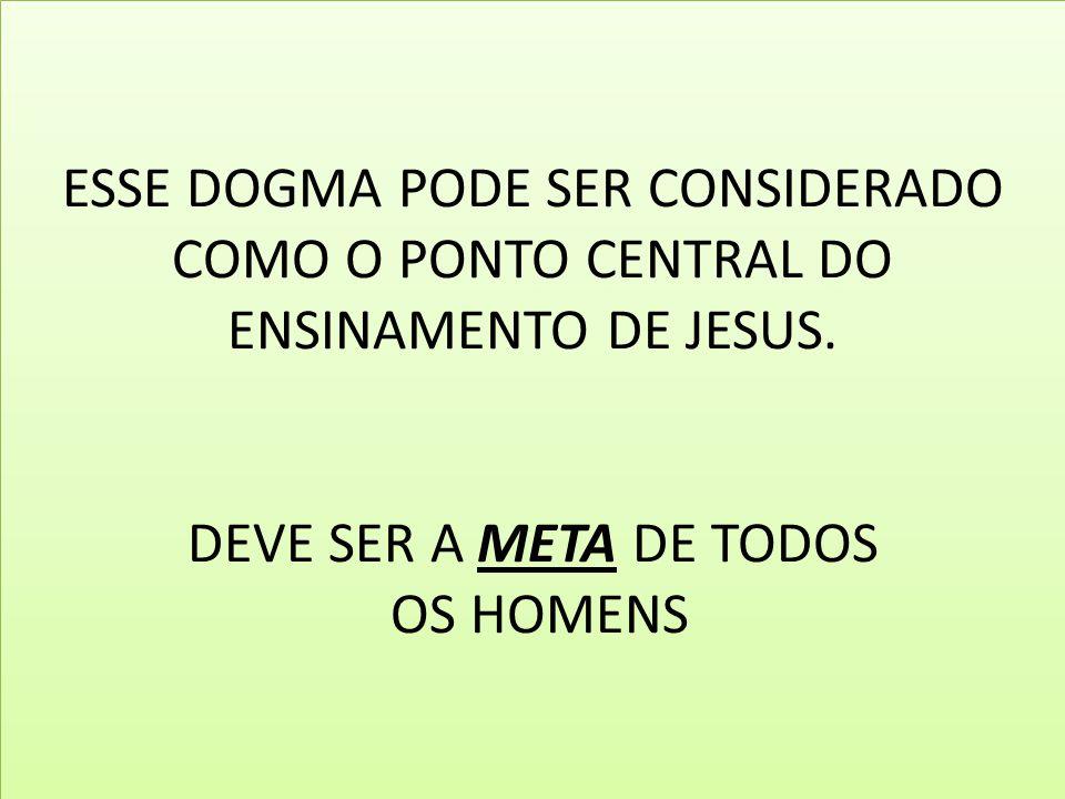 ESSE DOGMA PODE SER CONSIDERADO COMO O PONTO CENTRAL DO ENSINAMENTO DE JESUS. DEVE SER A META DE TODOS OS HOMENS