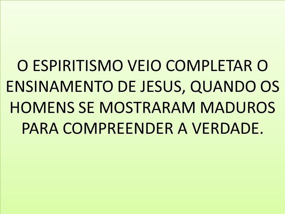 O ESPIRITISMO VEIO COMPLETAR O ENSINAMENTO DE JESUS, QUANDO OS HOMENS SE MOSTRARAM MADUROS PARA COMPREENDER A VERDADE.