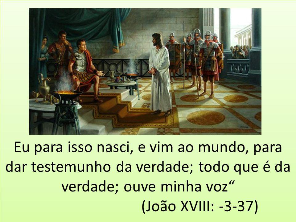 """Eu para isso nasci, e vim ao mundo, para dar testemunho da verdade; todo que é da verdade; ouve minha voz"""" (João XVIII: -3-37)"""