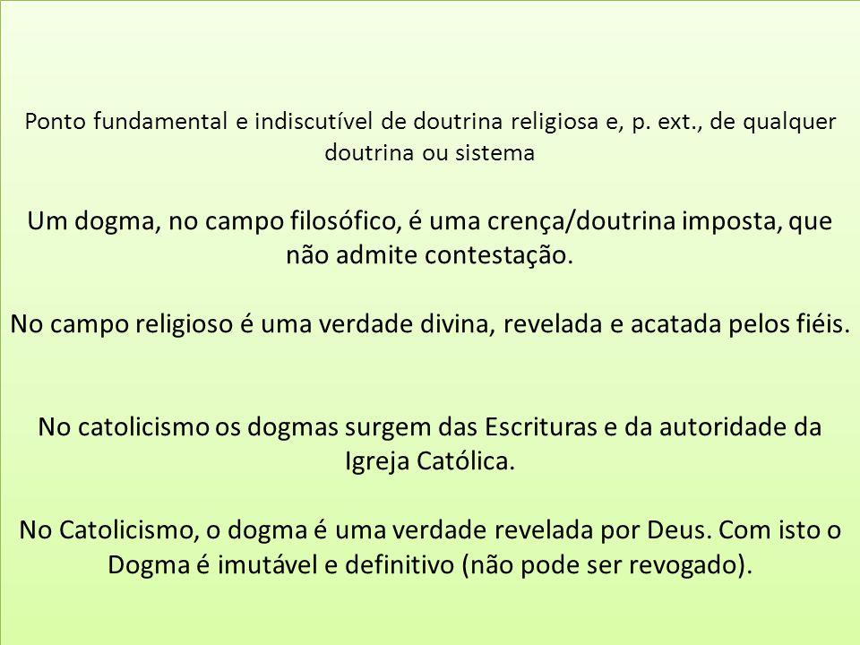 Ponto fundamental e indiscutível de doutrina religiosa e, p. ext., de qualquer doutrina ou sistema Um dogma, no campo filosófico, é uma crença/doutrin