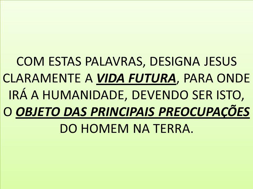 COM ESTAS PALAVRAS, DESIGNA JESUS CLARAMENTE A VIDA FUTURA, PARA ONDE IRÁ A HUMANIDADE, DEVENDO SER ISTO, O OBJETO DAS PRINCIPAIS PREOCUPAÇÕES DO HOME