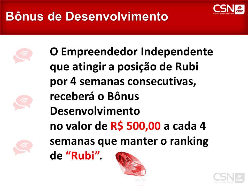 O Empreendedor Independente que atingir a posição de Rubi por 4 semanas consecutivas, receberá o Bônus Desenvolvimento no valor de R$ 500,00 a cada 4 semanas que manter o ranking de Rubi .