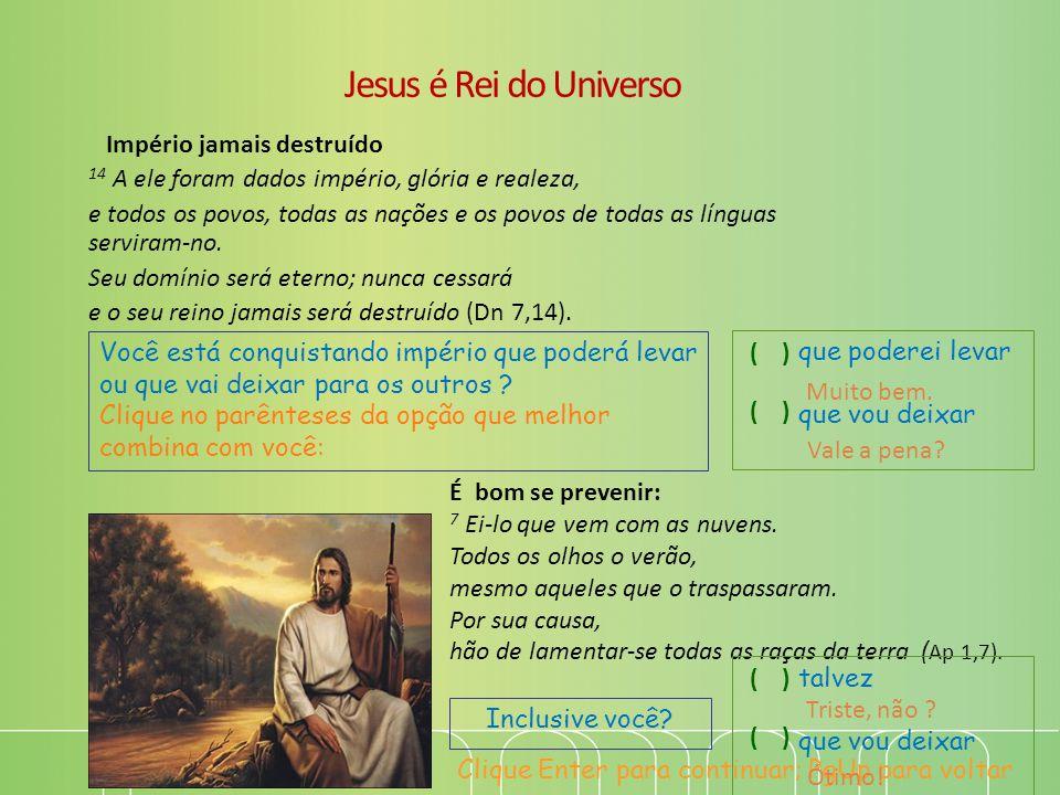 Jesus é Rei do Universo Império jamais destruído 14 A ele foram dados império, glória e realeza, e todos os povos, todas as nações e os povos de todas