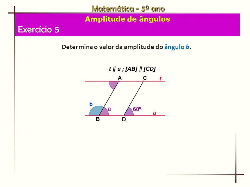 Matemática - 5º ano Amplitude de ângulos Exercício 5 Determina o valor da amplitude do ângulo b.