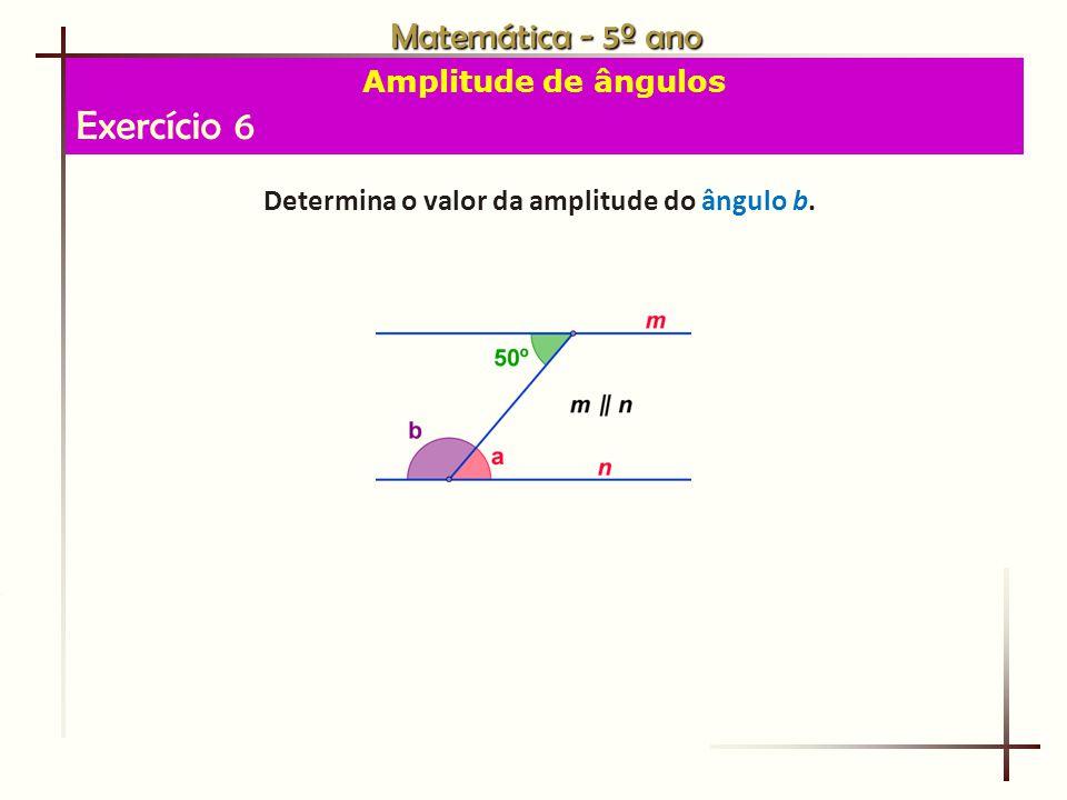 Matemática - 5º ano Amplitude de ângulos Exercício 6 Determina o valor da amplitude do ângulo b.