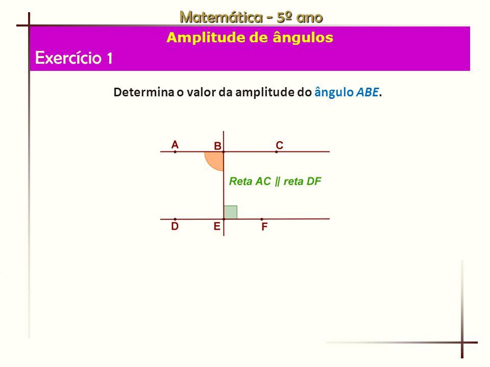 Matemática - 5º ano Amplitude de ângulos Exercício 1 Determina o valor da amplitude do ângulo ABE.