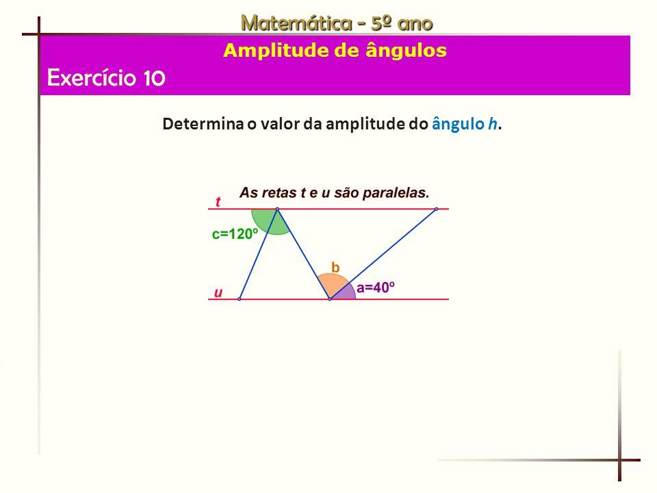 Matemática - 5º ano Amplitude de ângulos Exercício 10 Determina o valor da amplitude do ângulo h.
