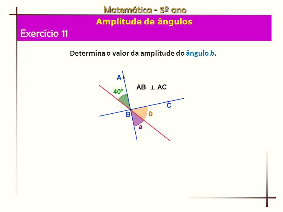 Matemática - 5º ano Amplitude de ângulos Exercício 11 Determina o valor da amplitude do ângulo b.