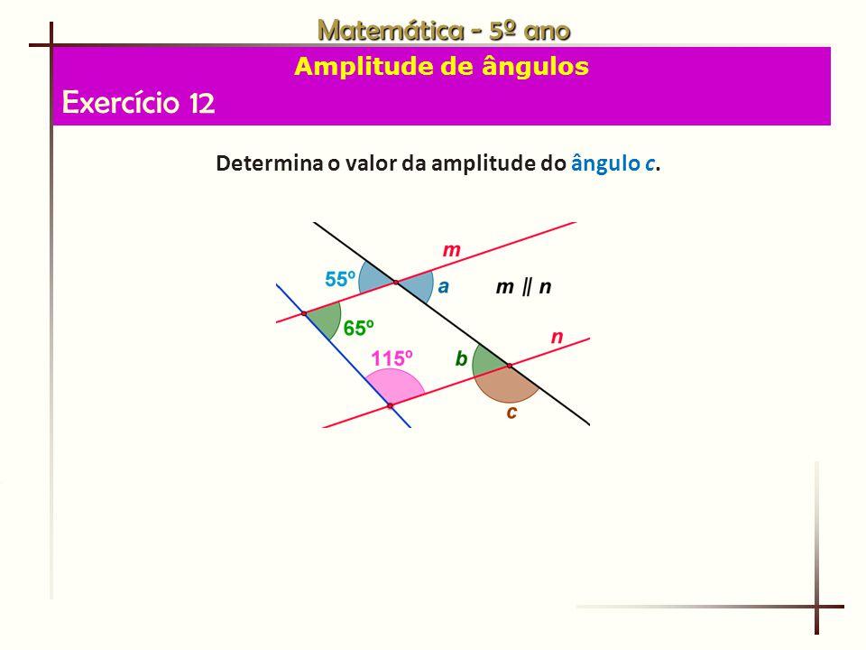 Matemática - 5º ano Amplitude de ângulos Exercício 12 Determina o valor da amplitude do ângulo c.
