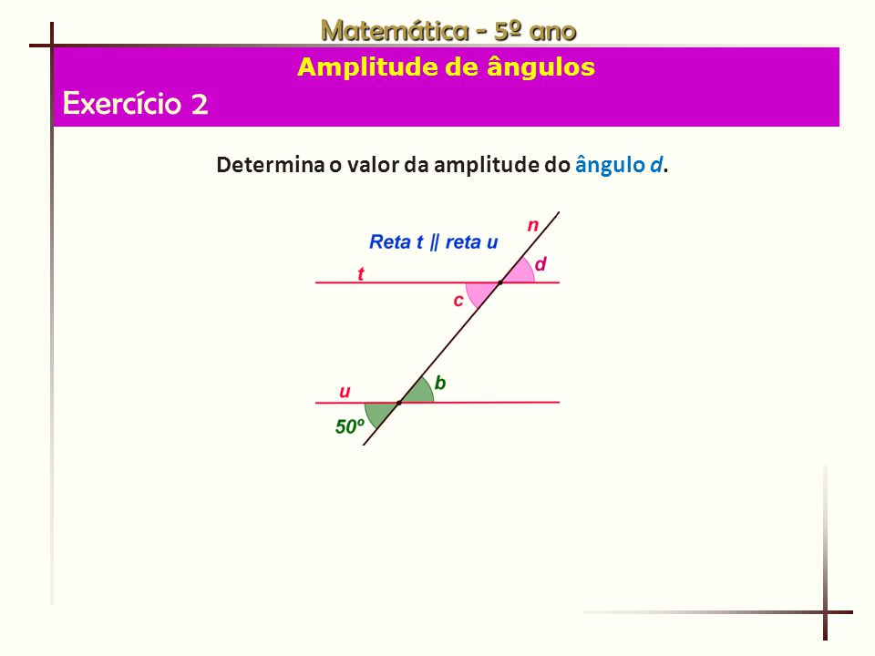 Matemática - 5º ano Amplitude de ângulos Exercício 2 Determina o valor da amplitude do ângulo d.