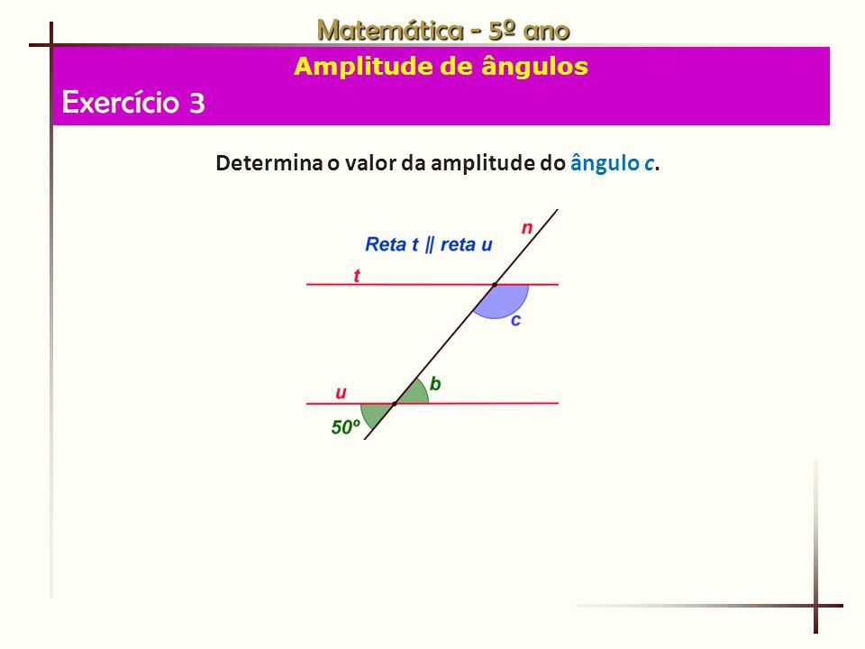 Matemática - 5º ano Amplitude de ângulos Exercício 3 Determina o valor da amplitude do ângulo c.