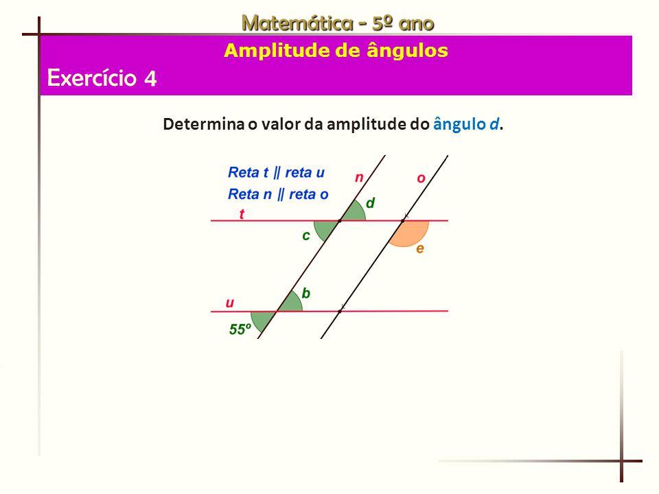 Matemática - 5º ano Amplitude de ângulos Exercício 4 Determina o valor da amplitude do ângulo d.