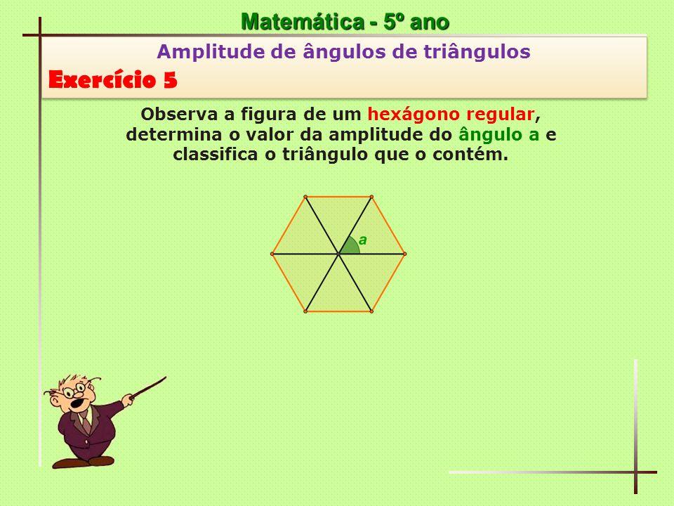 Matemática - 5º ano Amplitude de ângulos de triângulos Exercício 5 Amplitude de ângulos de triângulos Exercício 5 Observa a figura de um hexágono regu