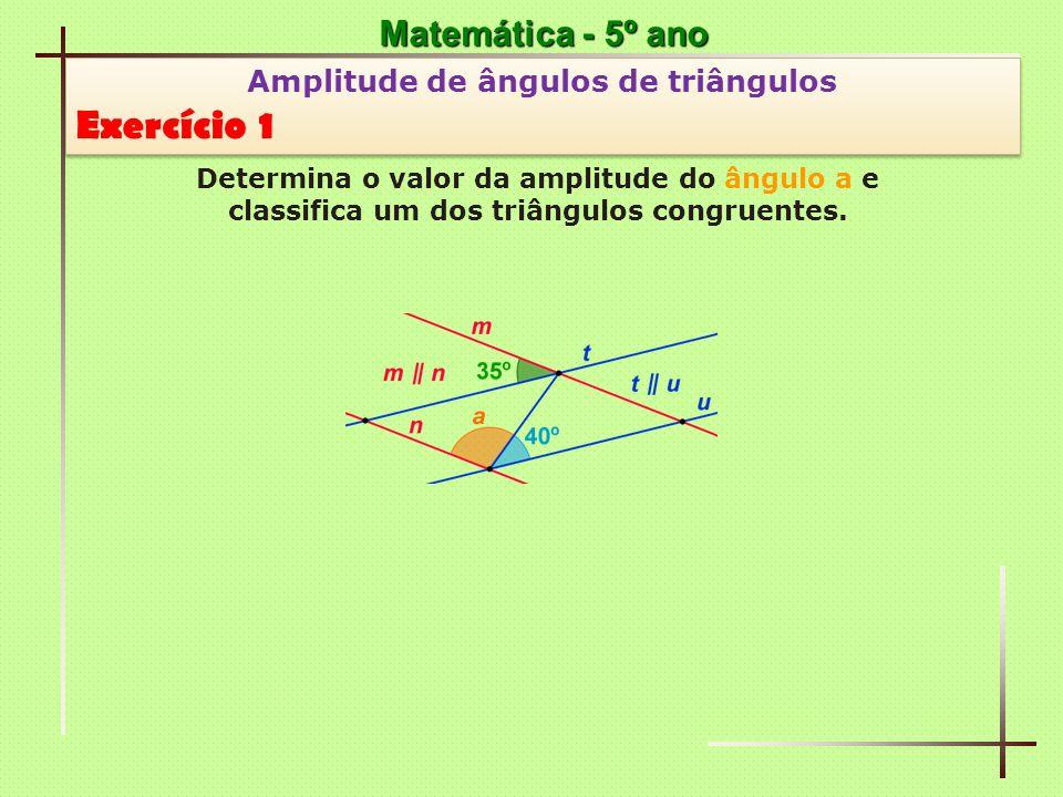 Matemática - 5º ano Amplitude de ângulos de triângulos Exercício 6 Amplitude de ângulos de triângulos Exercício 6 Determina o valor da amplitude do ângulo a e classifica o triângulo que o contém.