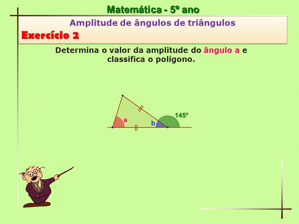 Matemática - 5º ano Amplitude de ângulos de triângulos Exercício 7 Amplitude de ângulos de triângulos Exercício 7 Determina o valor da amplitude do ângulo a e classifica um dos triângulos congruentes.