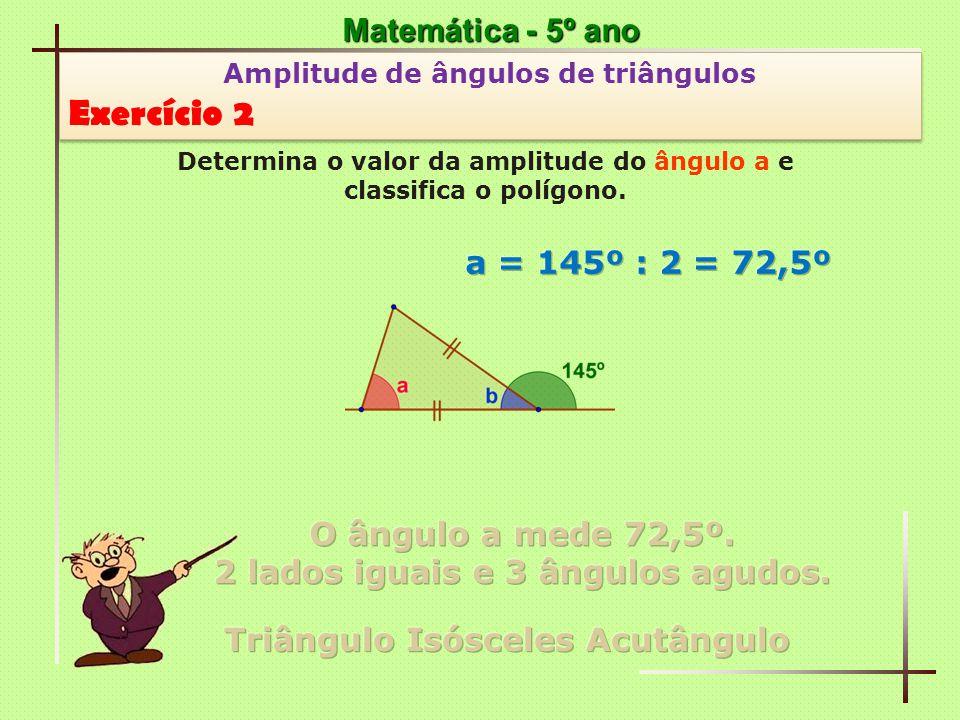 Matemática - 5º ano Amplitude de ângulos de triângulos Exercício 13 Amplitude de ângulos de triângulos Exercício 13 Determina o valor da amplitude do ângulo a e classifica o triângulo [ABC].