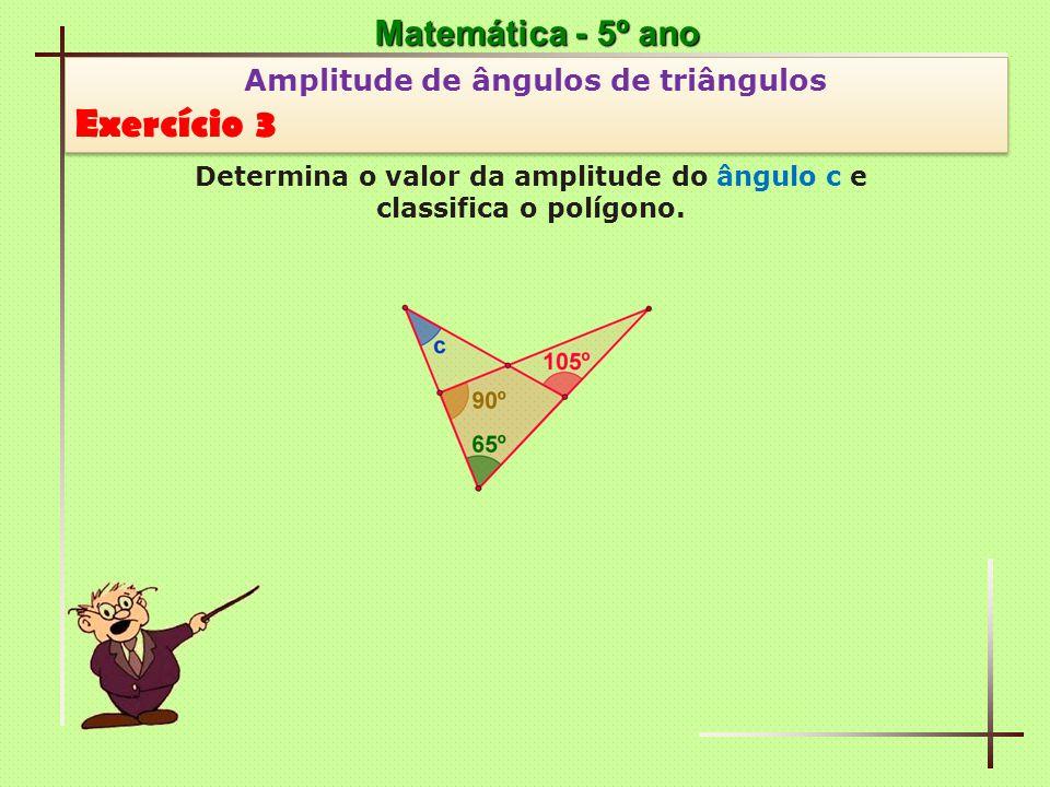 Matemática - 5º ano Amplitude de ângulos de triângulos Exercício 3 Amplitude de ângulos de triângulos Exercício 3 Determina o valor da amplitude do ângulo c e classifica o triângulo que o contém.