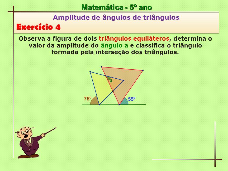 Matemática - 5º ano Amplitude de ângulos de triângulos Exercício 4 Amplitude de ângulos de triângulos Exercício 4 Observa a figura de dois triângulos