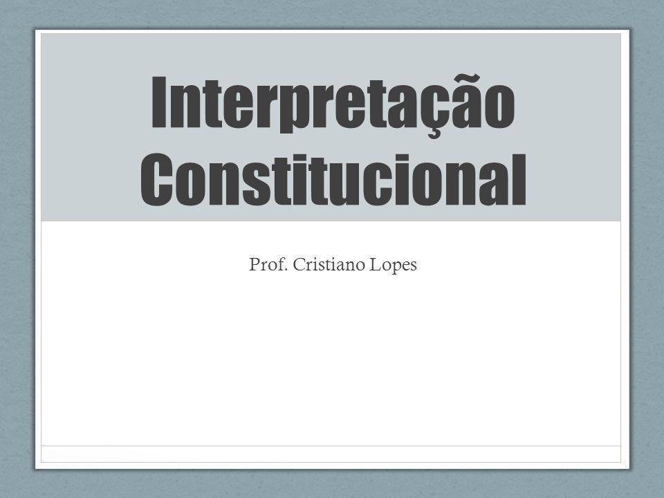 Interpretação Constitucional Prof. Cristiano Lopes
