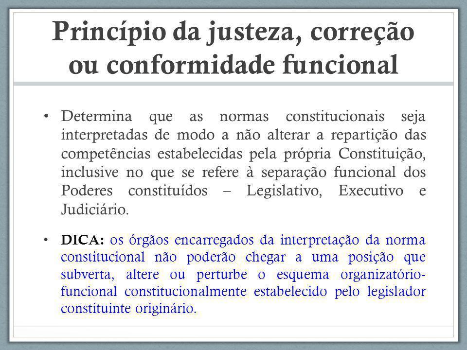 Princípio da justeza, correção ou conformidade funcional Determina que as normas constitucionais seja interpretadas de modo a não alterar a repartição