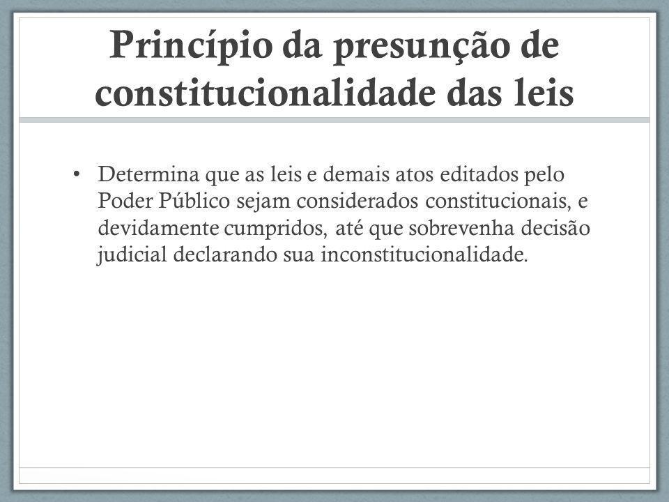 Princípio da presunção de constitucionalidade das leis Determina que as leis e demais atos editados pelo Poder Público sejam considerados constitucion