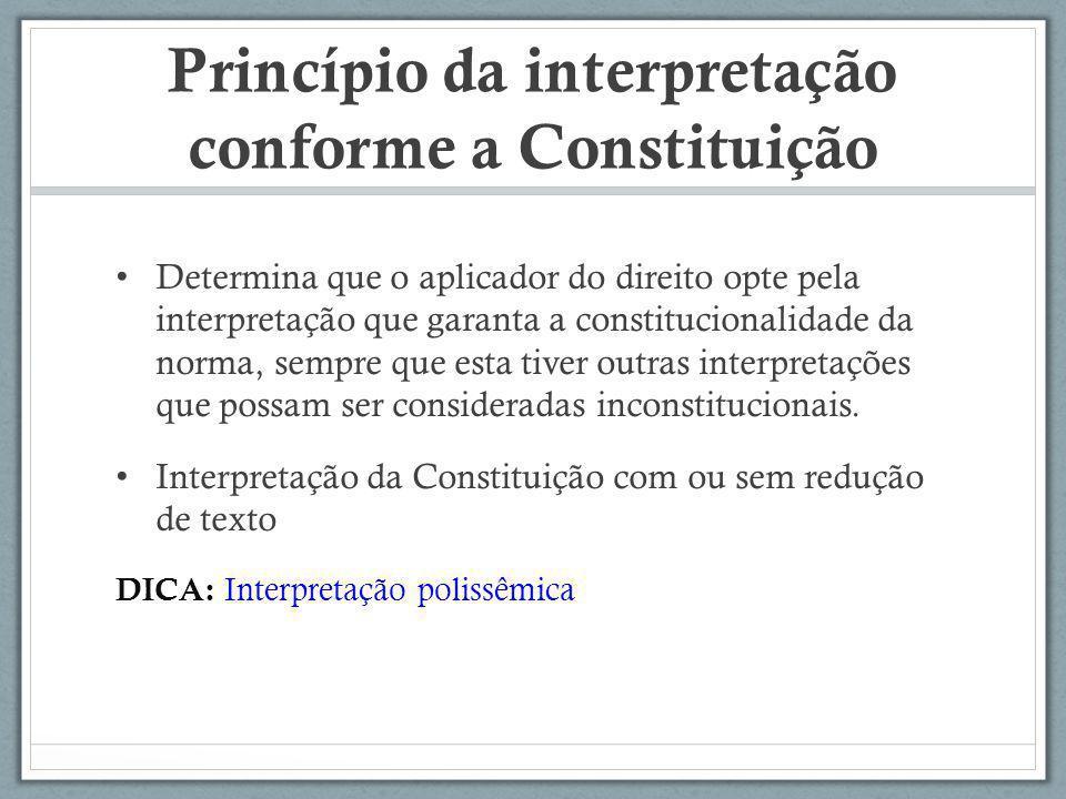 Princípio da interpretação conforme a Constituição Determina que o aplicador do direito opte pela interpretação que garanta a constitucionalidade da n