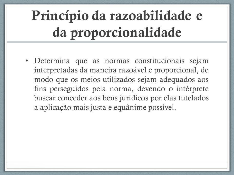 Princípio da razoabilidade e da proporcionalidade Determina que as normas constitucionais sejam interpretadas da maneira razoável e proporcional, de m