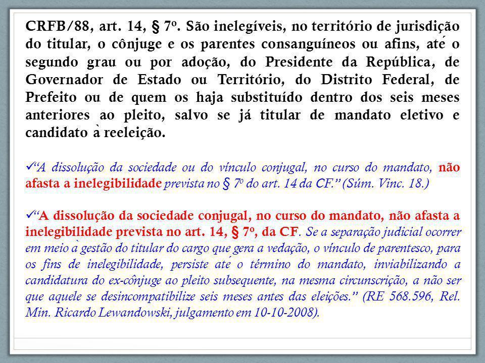 CRFB/88, art. 14, § 7 o. São inelegíveis, no território de jurisdição do titular, o cônjuge e os parentes consanguíneos ou afins, ate o segundo grau o