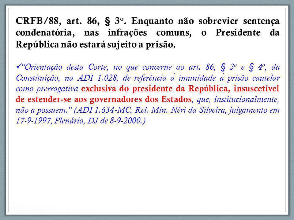 """CRFB/88, art. 86, § 3 o. Enquanto não sobrevier sentença condenatória, nas infrações comuns, o Presidente da República não estará sujeito a prisão. """"O"""