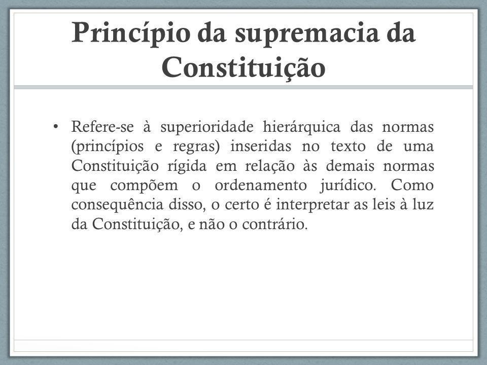 Princípio da supremacia da Constituição Refere-se à superioridade hierárquica das normas (princípios e regras) inseridas no texto de uma Constituição