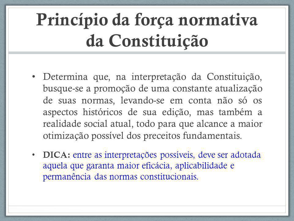 Princípio da força normativa da Constituição Determina que, na interpretação da Constituição, busque-se a promoção de uma constante atualização de sua