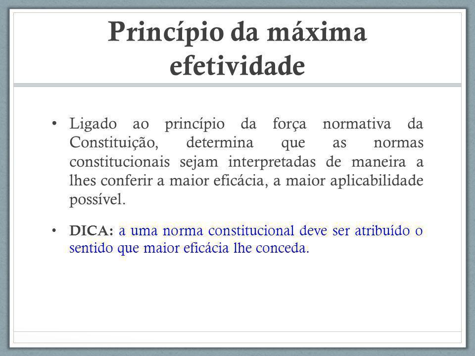 Princípio da máxima efetividade Ligado ao princípio da força normativa da Constituição, determina que as normas constitucionais sejam interpretadas de