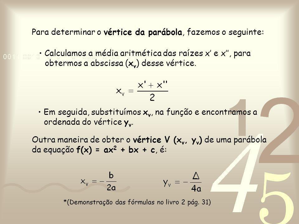 Calculamos a média aritmética das raízes x' e x'', para obtermos a abscissa (x v ) desse vértice. Em seguida, substituímos x v, na função e encontramo