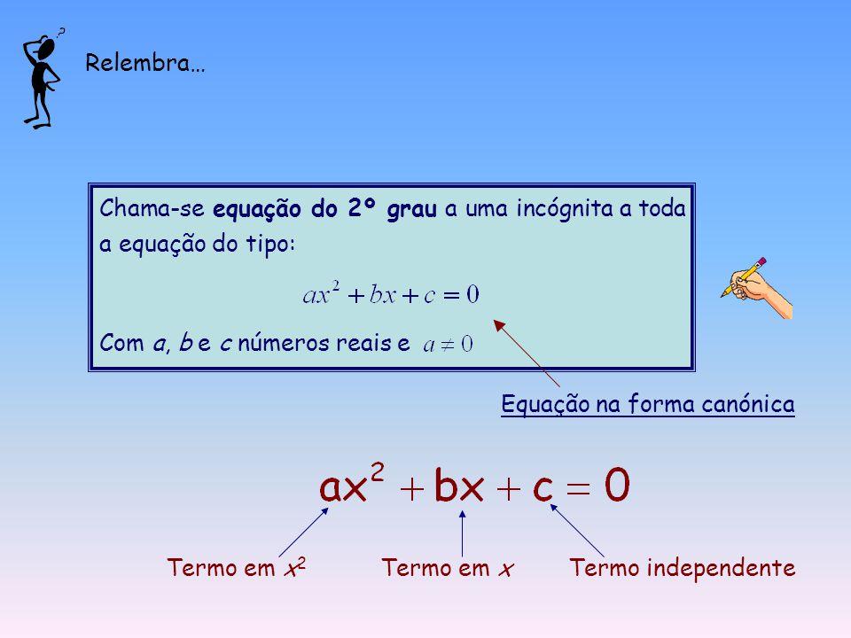 Chama-se equação do 2º grau a uma incógnita a toda a equação do tipo: Com a, b e c números reais e Equação na forma canónica Termo em x 2 Termo em xTermo independente Relembra…