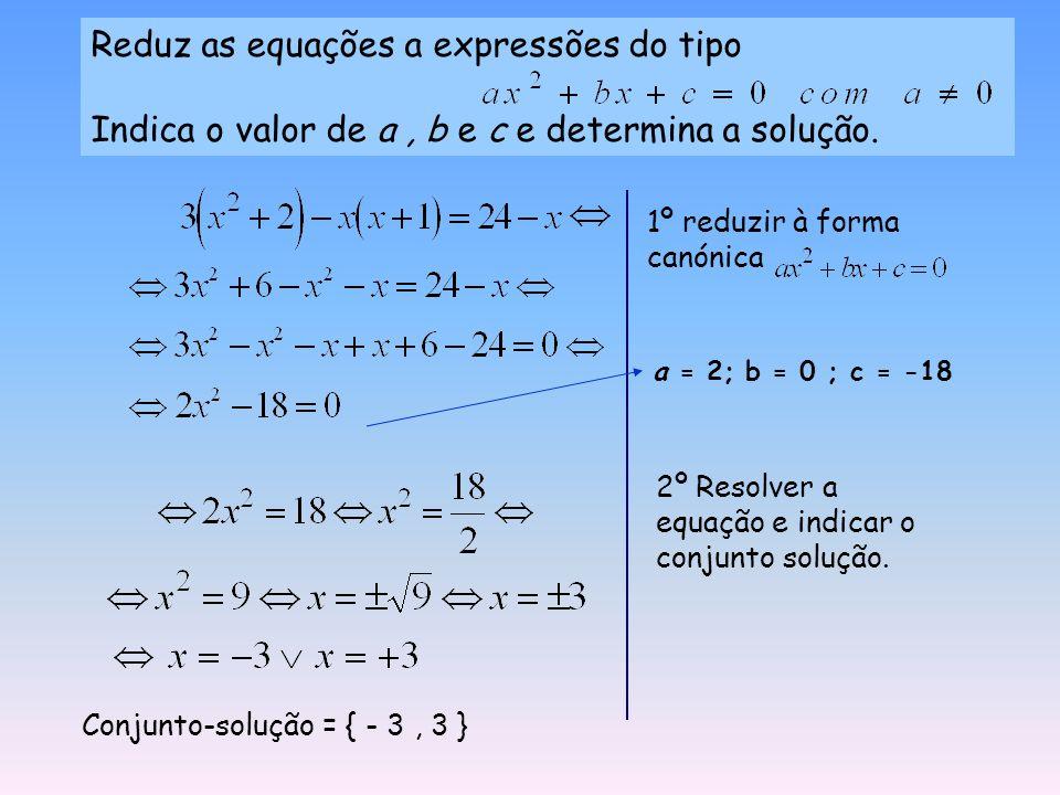 Reduz as equações a expressões do tipo Indica o valor de a, b e c e determina a solução.