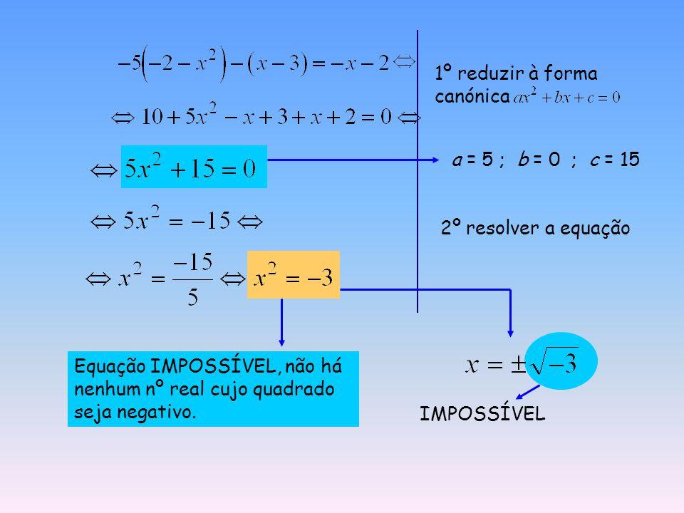 1º reduzir à forma canónica a = 5 ; b = 0 ; c = 15 2º resolver a equação Equação IMPOSSÍVEL, não há nenhum nº real cujo quadrado seja negativo.