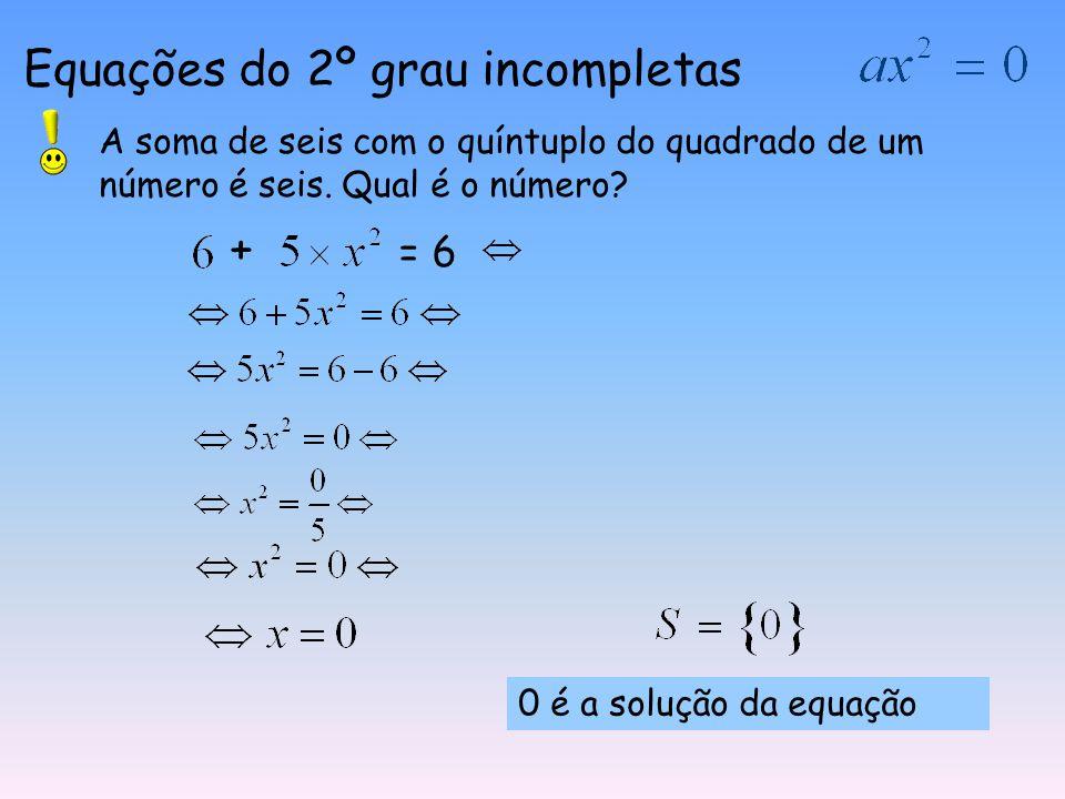 Equações do 2º grau incompletas A soma de seis com o quíntuplo do quadrado de um número é seis.