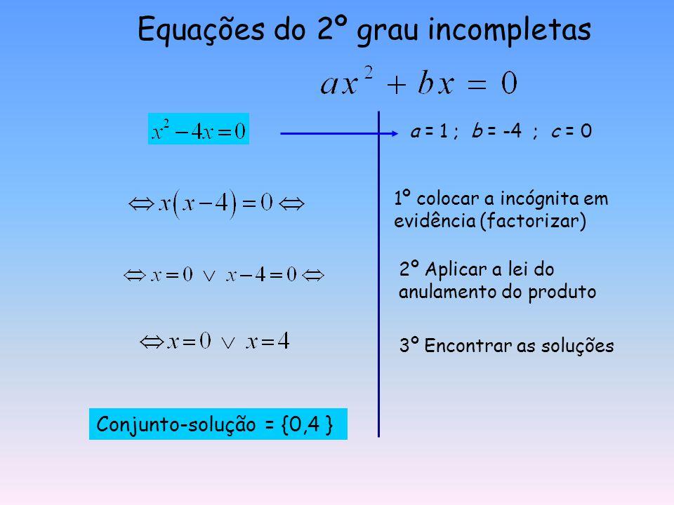 Equações do 2º grau incompletas a = 1 ; b = -4 ; c = 0 Conjunto-solução = {0,4 } 1º colocar a incógnita em evidência (factorizar) 2º Aplicar a lei do anulamento do produto 3º Encontrar as soluções