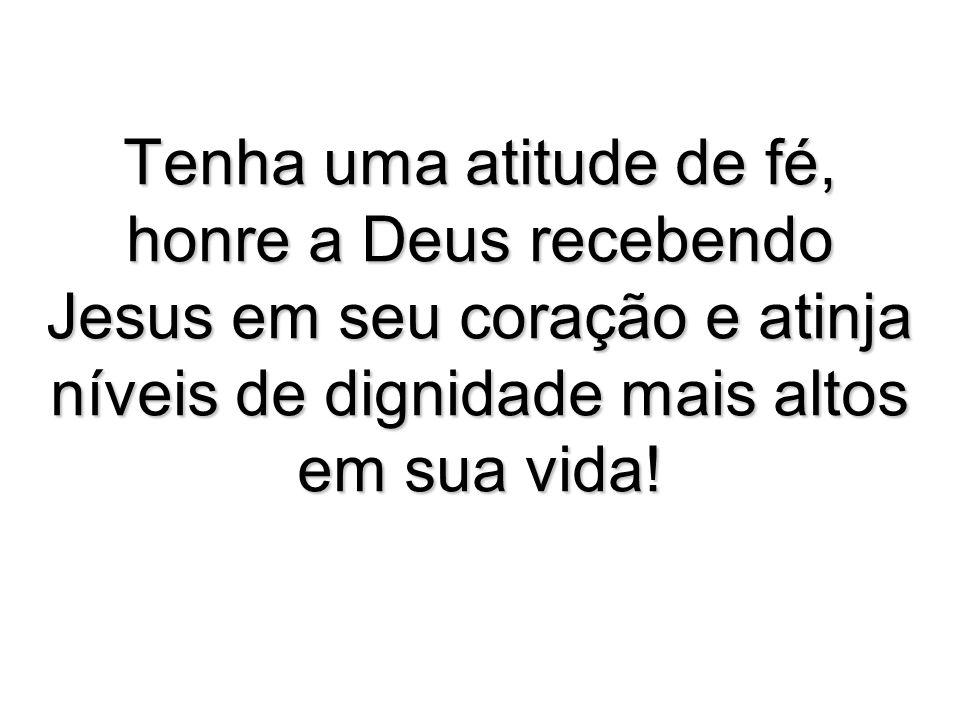 Tenha uma atitude de fé, honre a Deus recebendo Jesus em seu coração e atinja níveis de dignidade mais altos em sua vida!