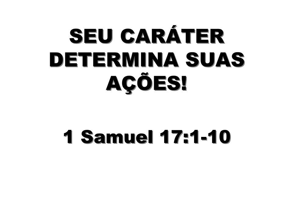 SEU CARÁTER DETERMINA SUAS AÇÕES! 1 Samuel 17:1-10