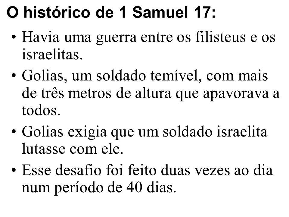 O histórico de 1 Samuel 17: Havia uma guerra entre os filisteus e os israelitas. Golias, um soldado temível, com mais de três metros de altura que apa
