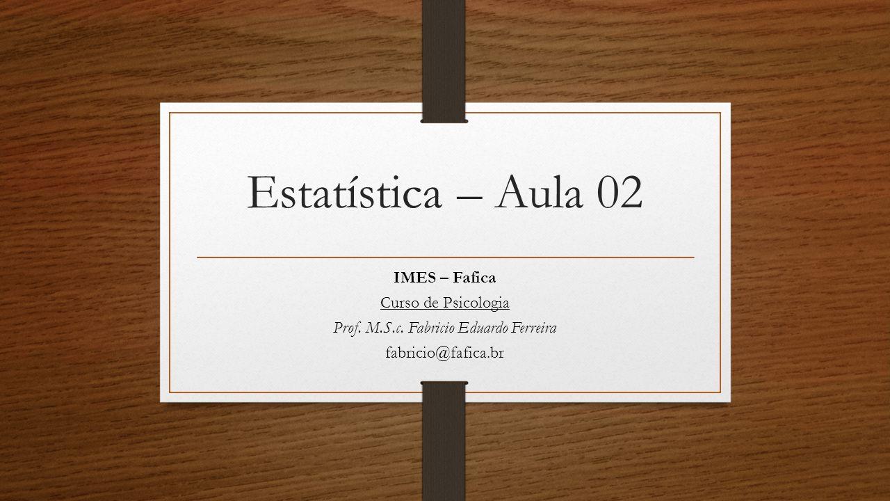 Estatística – Aula 02 IMES – Fafica Curso de Psicologia Prof. M.S.c. Fabricio Eduardo Ferreira fabricio@fafica.br